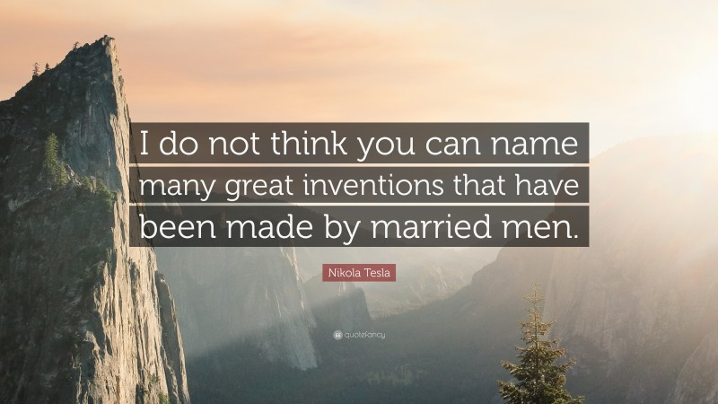 """Nikola Tesla Quote: """"I do not think you can name many great inventions that have been made by married men."""""""