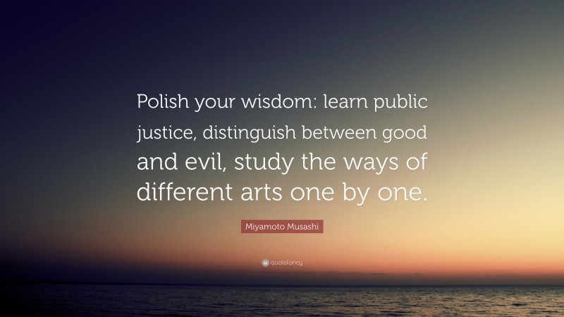 """Miyamoto Musashi Quote: """"Polish your wisdom: learn public justice, distinguish between good and evil, study the ways of different arts one by one."""""""