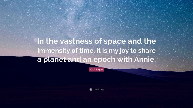 """Carl Sagan Quote: """"In the vastness of space and the immensity of time, it is my joy to share a planet and an epoch with Annie."""""""