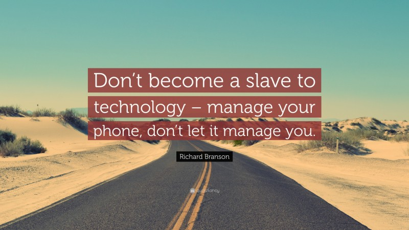 """Richard Branson Quote: """"Don't become a slave to technology – manage your phone, don't let it manage you."""""""