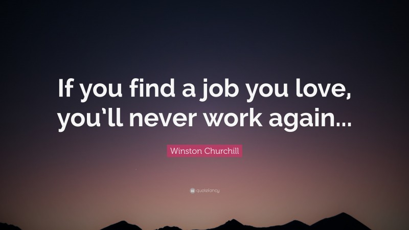 """Winston Churchill Quote: """"If you find a job you love, you'll never work again..."""""""