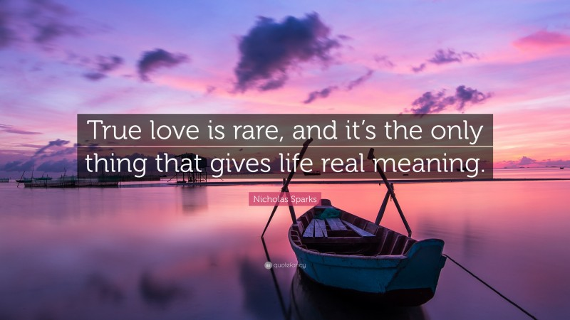"""Nicholas Sparks Quote: """"True love is rare, and it's the only thing that gives life real meaning."""""""