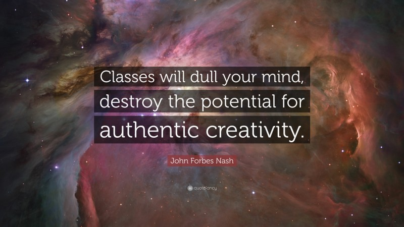 """John Forbes Nash Quote: """"Classes will dull your mind, destroy the potential for authentic creativity."""""""