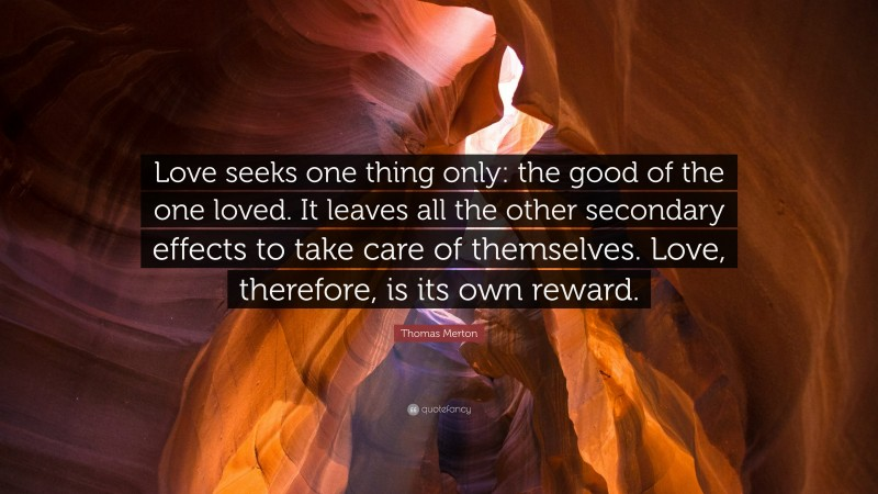 """Thomas Merton Quote: """"Love seeks one thing only: the good of the one loved. It leaves all the other secondary effects to take care of themselves. Love, therefore, is its own reward."""""""