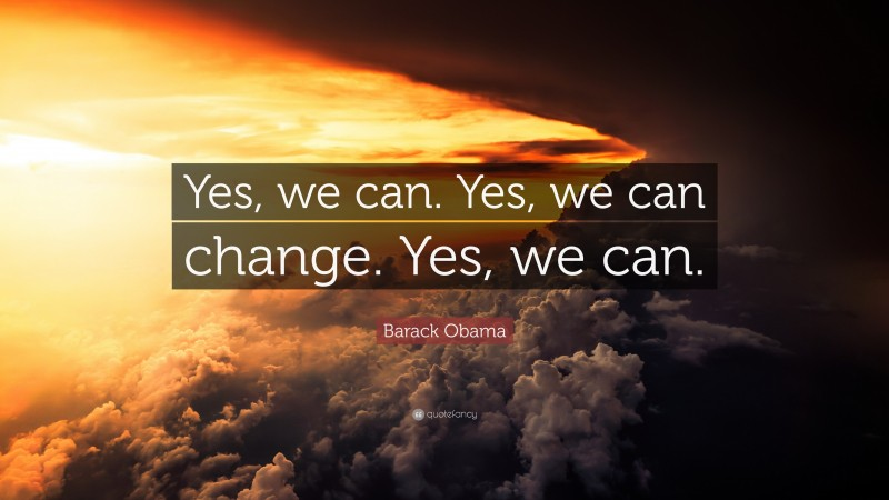 """Barack Obama Quote: """"Yes, we can. Yes, we can change. Yes, we can."""""""