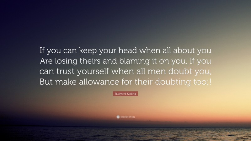"""Rudyard Kipling Quote: """"If you can keep your head when all about you Are losing theirs and blaming it on you, If you can trust yourself when all men doubt you, But make allowance for their doubting too;!"""""""