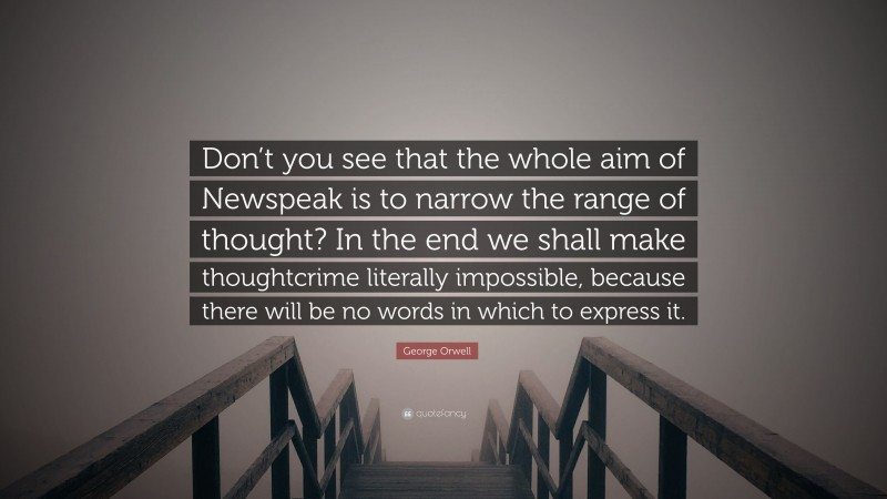 "George Orwell Quote: ""Don't you see that the whole aim of Newspeak is to narrow the range of thought? In the end we shall make thoughtcrime literally impossible, because there will be no words in which to express it."""