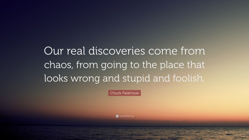 """Chuck Palahniuk Quote: """"Our real discoveries come from chaos, from going to the place that looks wrong and stupid and foolish."""""""