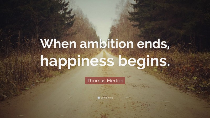 "Thomas Merton Quote: ""When ambition ends, happiness begins."""