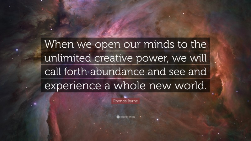 """Rhonda Byrne Quote: """"When we open our minds to the unlimited creative power, we will call forth abundance and see and experience a whole new world."""""""