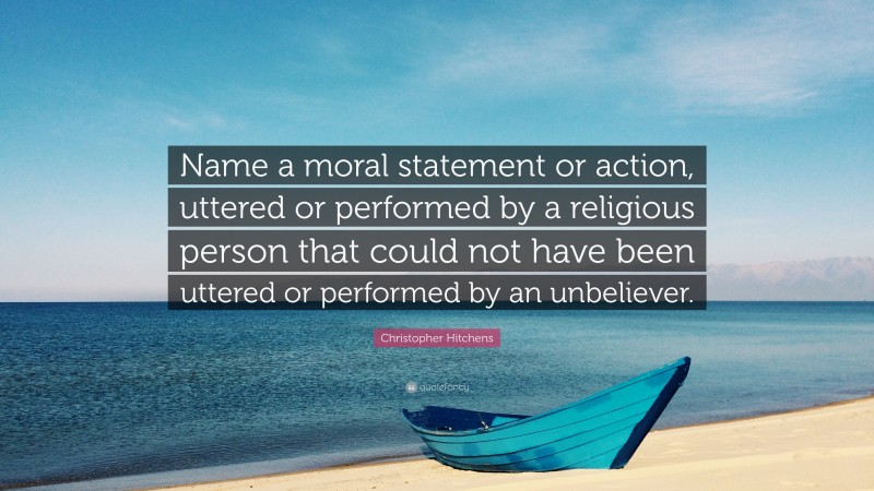 """Christopher Hitchens Quote: """"Name a moral statement or action, uttered or performed by a religious person that could not have been uttered or performed by an unbeliever."""""""
