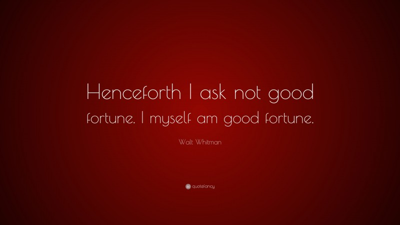 """Walt Whitman Quote: """"Henceforth I ask not good fortune. I myself am good fortune."""""""