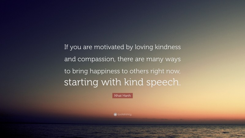 """Nhat Hanh Quote: """"If you are motivated by loving kindness and compassion, there are many ways to bring happiness to others right now, starting with kind speech."""""""