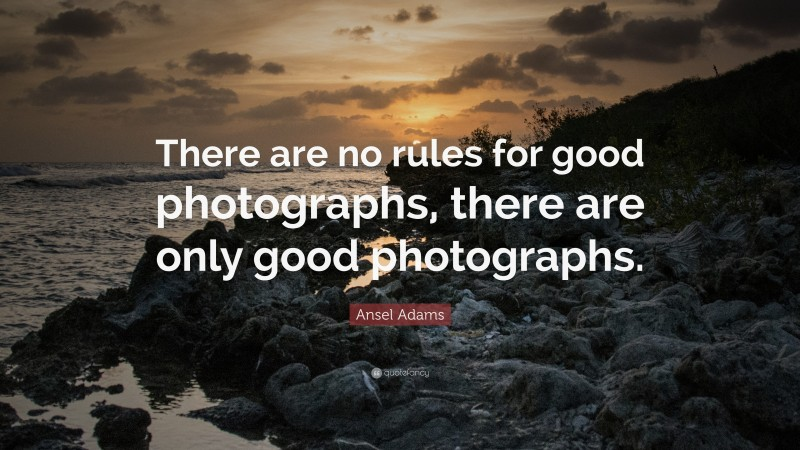 """Ansel Adams Quote: """"There are no rules for good photographs, there are only good photographs."""""""