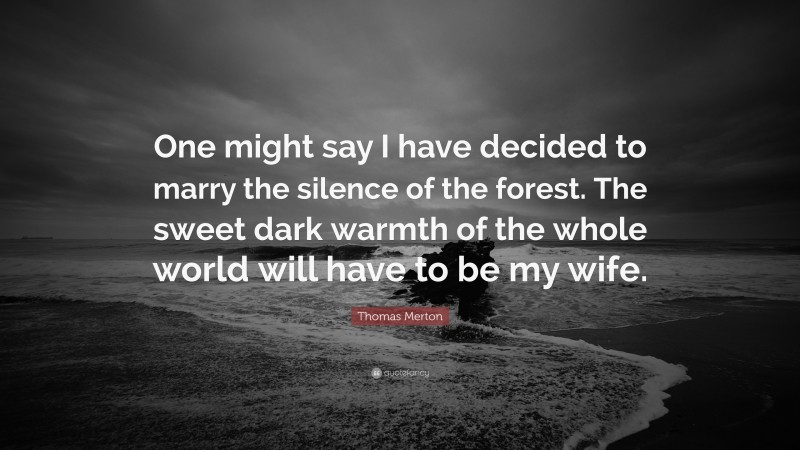 """Thomas Merton Quote: """"One might say I have decided to marry the silence of the forest. The sweet dark warmth of the whole world will have to be my wife."""""""
