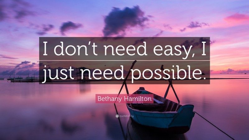 """Surfing Quotes: """"I don't need easy, I just need possible."""" — Bethany Hamilton"""
