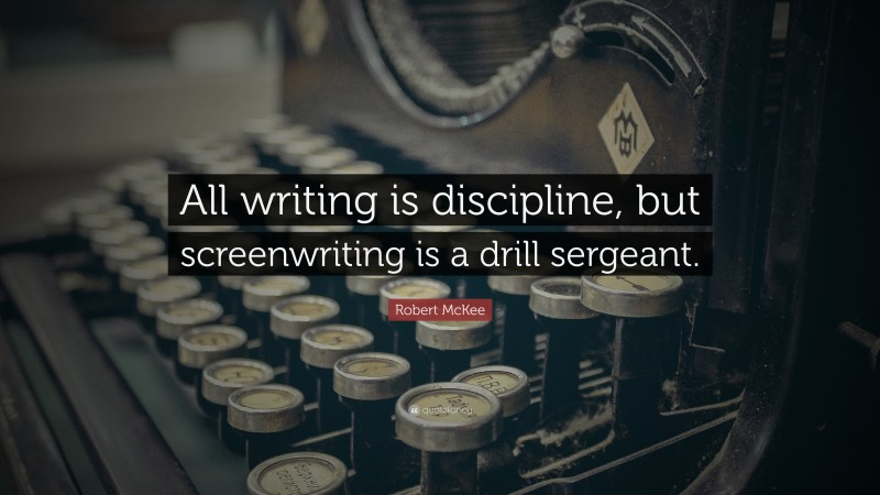 """Robert McKee Quote: """"All writing is discipline, but screenwriting is a drill sergeant."""""""