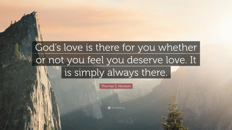 """Thomas S. Monson Quote: """"God's love is there for you whether or not you feel you deserve love. It is simply always there."""""""