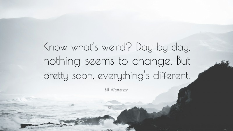 """Bill Watterson Quote: """"Know what's weird? Day by day, nothing seems to change. But pretty soon, everything's different."""""""
