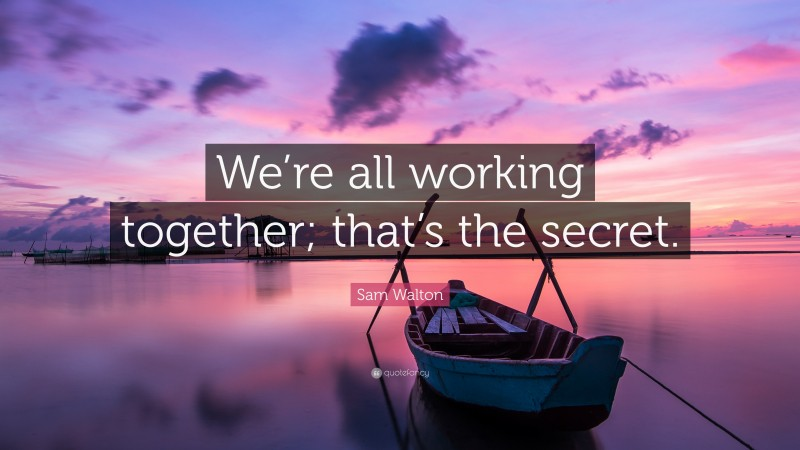 """Sam Walton Quote: """"We're all working together; that's the secret."""""""