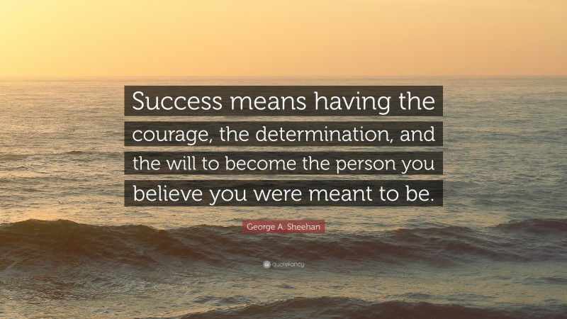"""George A. Sheehan Quote: """"Success means having the courage, the determination, and the will to become the person you believe you were meant to be."""""""