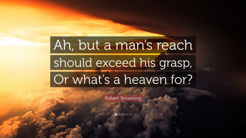 """Robert Browning Quote: """"Ah, but a man's reach should exceed his grasp, Or what's a heaven for?"""""""