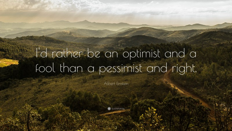 """Albert Einstein Quote: """"I'd rather be an optimist and a fool than a pessimist and right."""""""