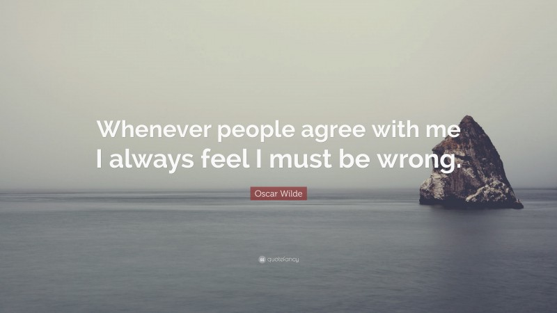 """Oscar Wilde Quote: """"Whenever people agree with me I always feel I must be wrong."""""""