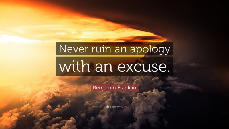 """Benjamin Franklin Quote: """"Never ruin an apology with an excuse."""""""