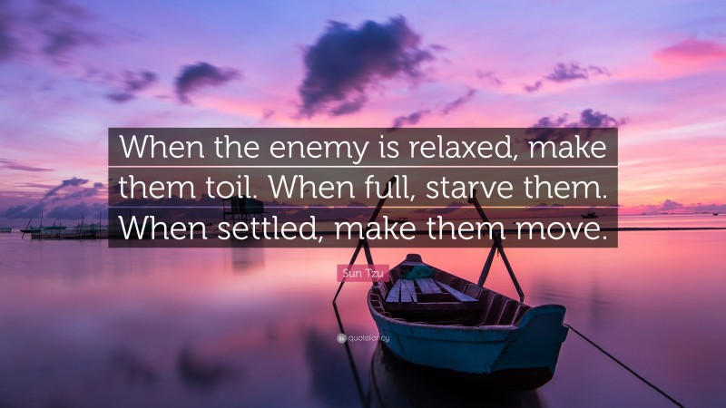 """Sun Tzu Quote: """"When the enemy is relaxed, make them toil. When full, starve them. When settled, make them move."""""""