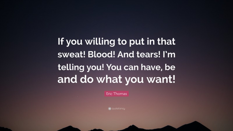 """Eric Thomas Quote: """"If you willing to put in that sweat! Blood! And tears! I'm telling you! You can have, be and do what you want!"""""""