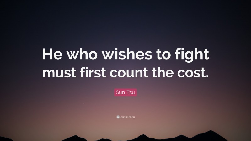 """Sun Tzu Quote: """"He who wishes to fight must first count the cost."""""""
