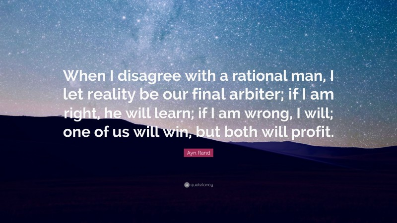 """Ayn Rand Quote: """"When I disagree with a rational man, I let reality be our final arbiter; if I am right, he will learn; if I am wrong, I will; one of us will win, but both will profit."""""""