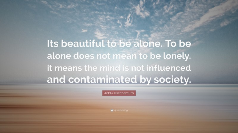 """Lonely Quotes: """"Its beautiful to be alone. To be alone does not mean to be lonely. it means the mind is not influenced and contaminated by society."""" — Jiddu Krishnamurti"""