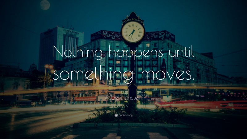 """Albert Einstein Quote: """"Nothing happens until something moves."""""""