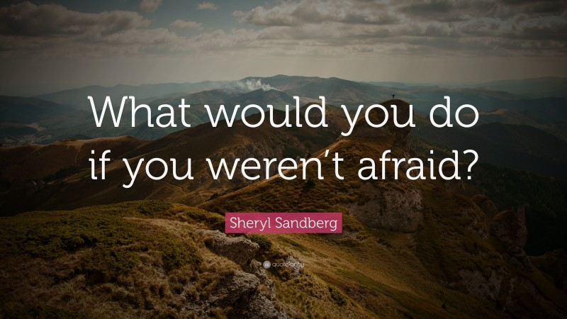 """Sheryl Sandberg Quote: """"What would you do if you weren't afraid?"""""""