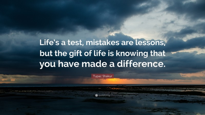 """Tupac Shakur Quote: """"Life's a test, mistakes are lessons, but the gift of life is knowing that you have made a difference."""""""