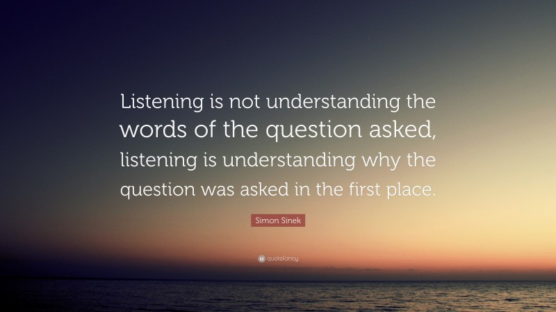 """Quotes About Listening: """"Listening is not understanding the words of the question asked, listening is understanding why the question was asked in the first place."""" — Simon Sinek"""