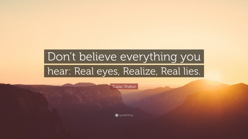 """Tupac Shakur Quote: """"Don't believe everything you hear: Real eyes, Realize, Real lies."""""""