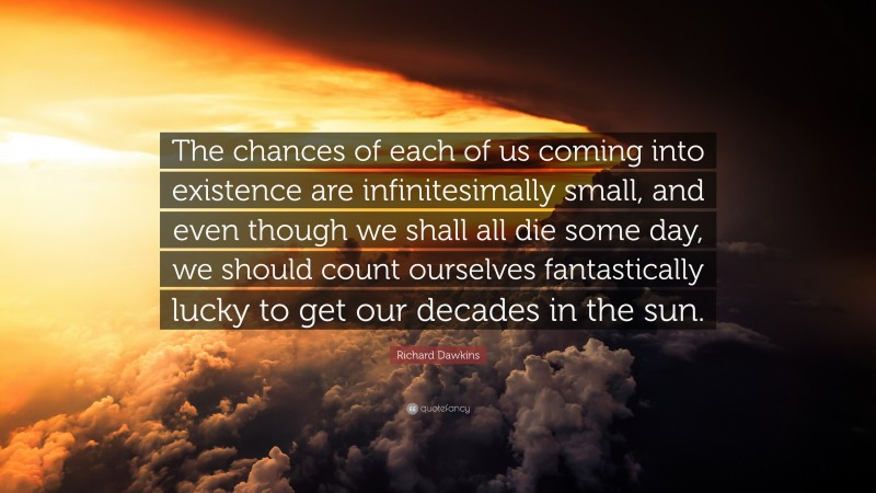 """Richard Dawkins Quote: """"The chances of each of us coming into existence are infinitesimally small, and even though we shall all die some day, we should count ourselves fantastically lucky to get our decades in the sun."""""""