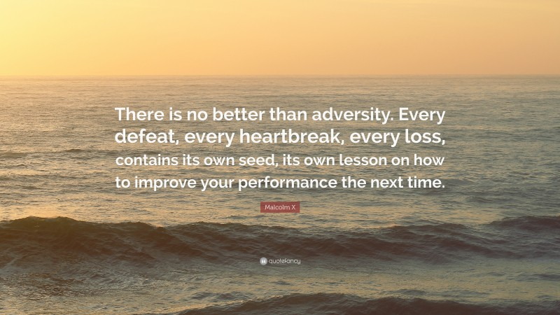 """Malcolm X Quote: """"There is no better than adversity. Every defeat, every heartbreak, every loss, contains its own seed, its own lesson on how to improve your performance the next time."""""""