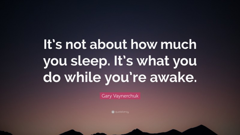 """Gary Vaynerchuk Quote: """"It's not about how much you sleep. It's what you do while you're awake."""""""