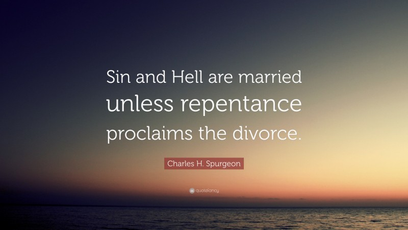 "Charles H. Spurgeon Quote: ""Sin and Hell are married unless repentance proclaims the divorce."""