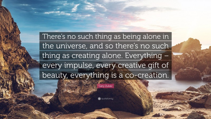 """Gary Zukav Quote: """"There's no such thing as being alone in the universe, and so there's no such thing as creating alone. Everything – every impulse, every creative gift of beauty, everything is a co-creation."""""""