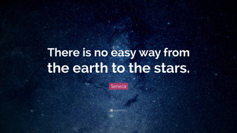 """Seneca Quote: """"There is no easy way from the earth to the stars."""""""