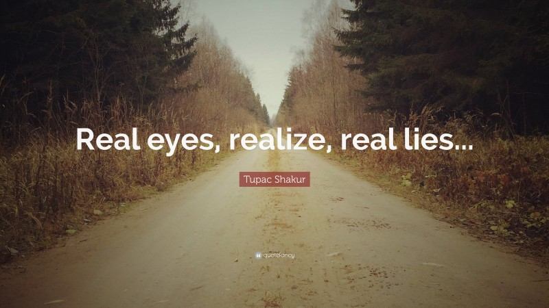 """Tupac Shakur Quote: """"Real eyes, realize, real lies..."""""""