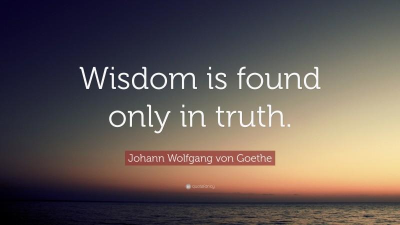 "Johann Wolfgang von Goethe Quote: ""Wisdom is found only in truth."""