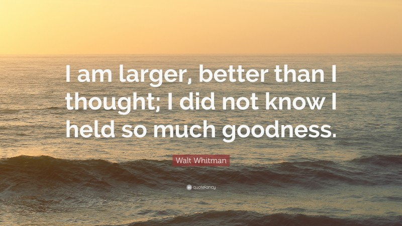 """Walt Whitman Quote: """"I am larger, better than I thought; I did not know I held so much goodness."""""""