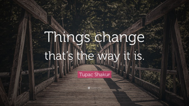 """Tupac Shakur Quote: """"Things change that's the way it is."""""""