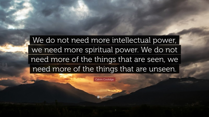 """Calvin Coolidge Quote: """"We do not need more intellectual power, we need more spiritual power. We do not need more of the things that are seen, we need more of the things that are unseen."""""""